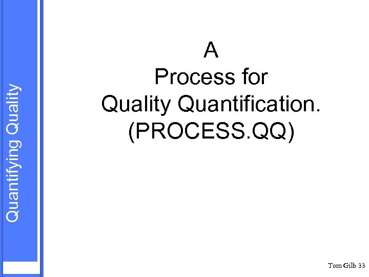 Quantifying Quality A Process for Quality Quantification. (PROCESS. QQ) Tom Gilb 33