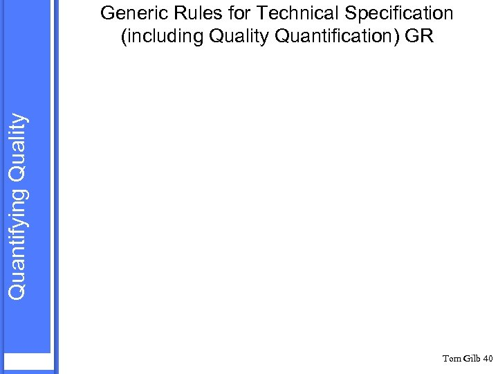 Quantifying Quality Generic Rules for Technical Specification (including Quality Quantification) GR Tom Gilb 40