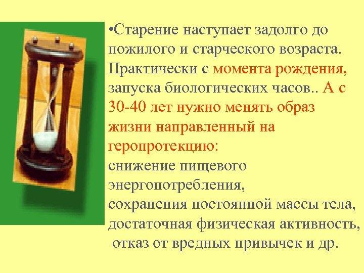 • Старение наступает задолго до пожилого и старческого возраста. Практически с момента рождения,