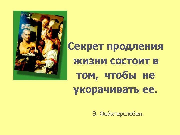 Секрет продления жизни состоит в том, чтобы не укорачивать ее. Э. Фейхтерслебен.