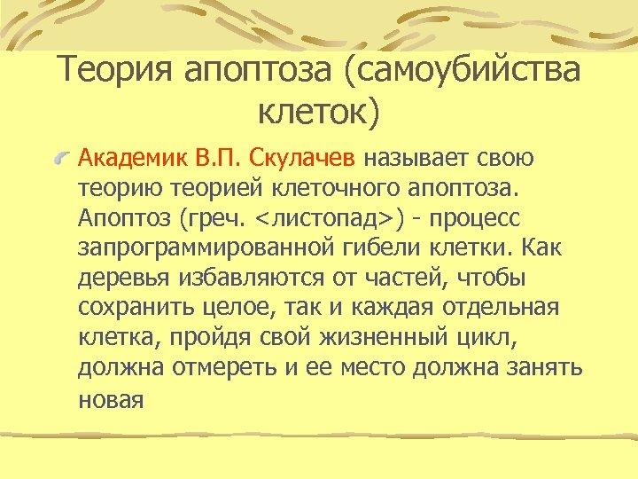 Теория апоптоза (самоубийства клеток) Академик В. П. Скулачев называет свою теорией клеточного апоптоза. Апоптоз