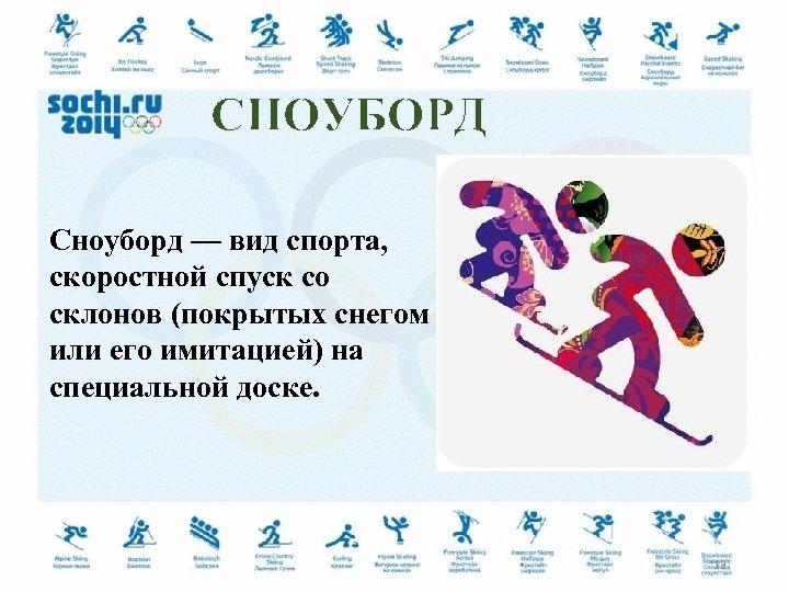 СНОУБОРД Сноуборд — вид спорта, скоростной спуск со склонов (покрытых снегом или его имитацией)