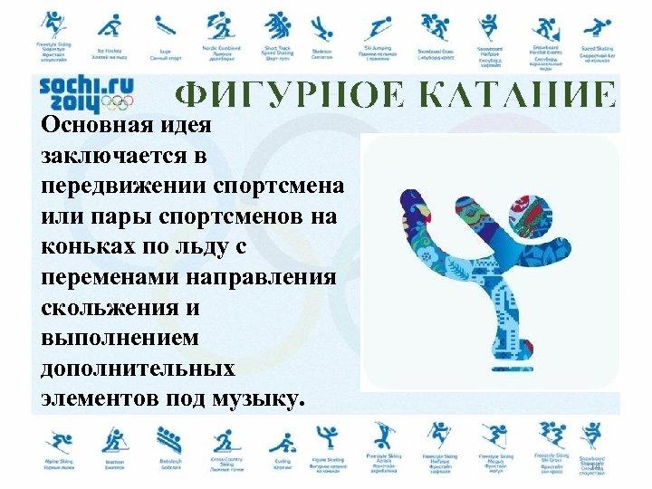 ФИГУРНОЕ КАТАНИЕ Основная идея заключается в передвижении спортсмена или пары спортсменов на коньках по