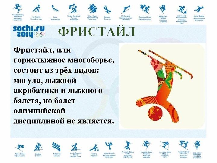 ФРИСТАЙЛ Фристайл, или горнолыжное многоборье, состоит из трёх видов: могула, лыжной акробатики и лыжного