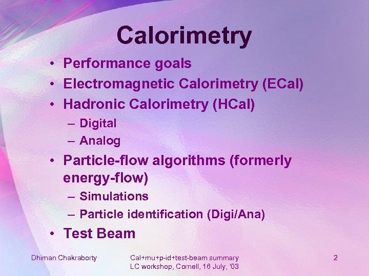 Calorimetry • Performance goals • Electromagnetic Calorimetry (ECal) • Hadronic Calorimetry (HCal) – Digital
