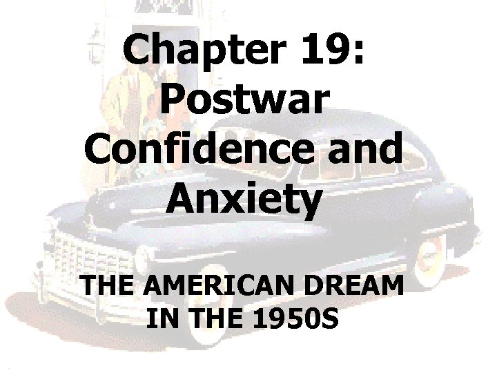 Chapter 19: Postwar Confidence and Anxiety THE AMERICAN DREAM IN THE 1950 S