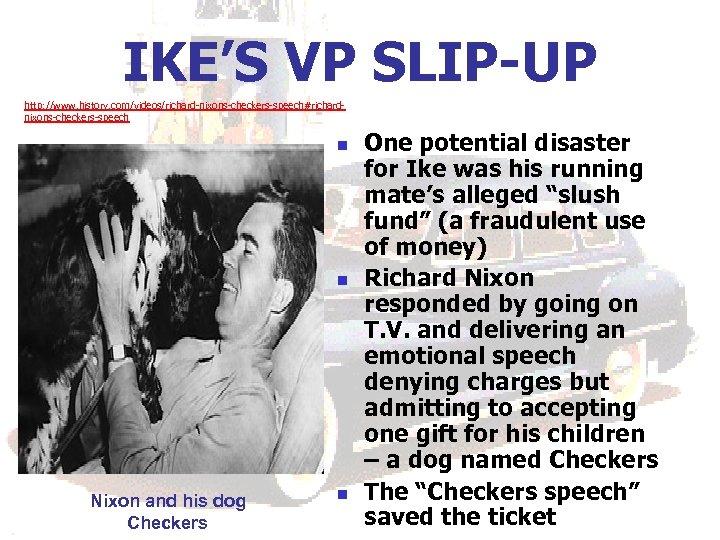 IKE'S VP SLIP-UP http: //www. history. com/videos/richard-nixons-checkers-speech#richardnixons-checkers-speech n n Nixon and his dog Checkers