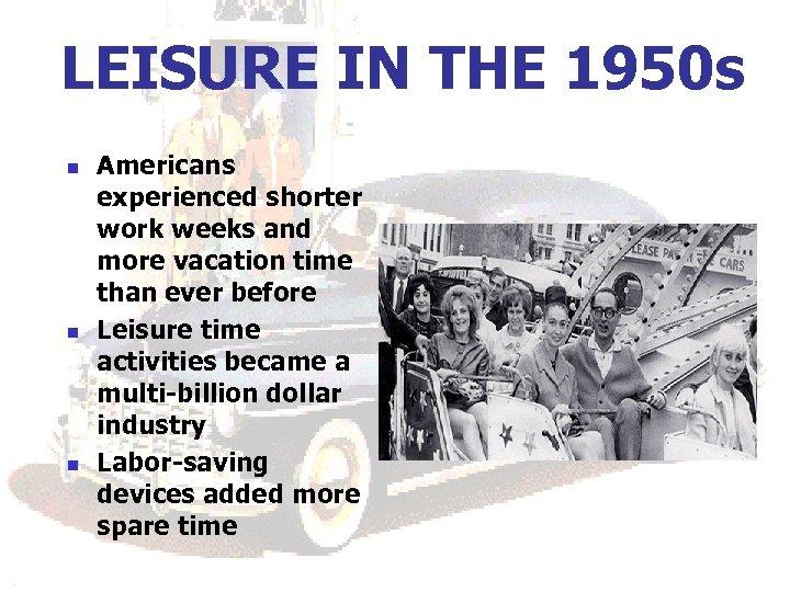 LEISURE IN THE 1950 s n n n Americans experienced shorter work weeks and