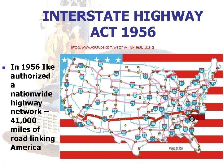 INTERSTATE HIGHWAY ACT 1956 http: //www. youtube. com/watch? v=NPHe 8 ET 33 Hg n
