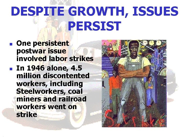 DESPITE GROWTH, ISSUES PERSIST n n One persistent postwar issue involved labor strikes In