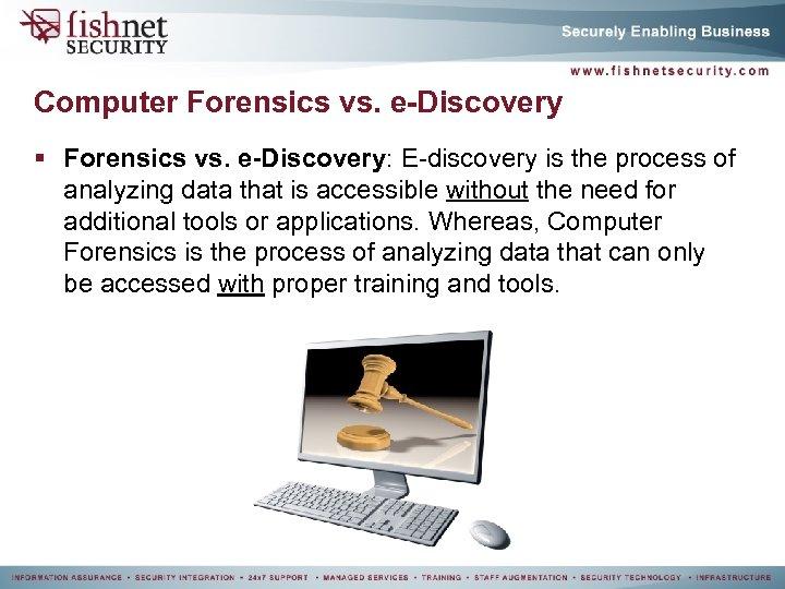 Computer Forensics vs. e-Discovery § Forensics vs. e-Discovery: E-discovery is the process of analyzing