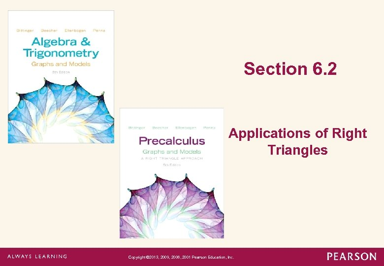 Section 6. 2 Applications of Right Triangles Copyright © 2013, 2009, 2006, 2001 Pearson