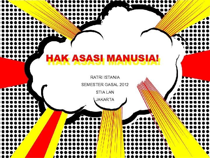 HAK ASASI MANUSIA! RATRI ISTANIA SEMESTER GASAL 2012 STIA LAN JAKARTA