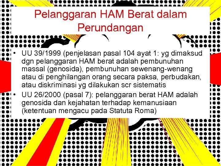 Pelanggaran HAM Berat dalam Perundangan • UU 39/1999 (penjelasan pasal 104 ayat 1: yg
