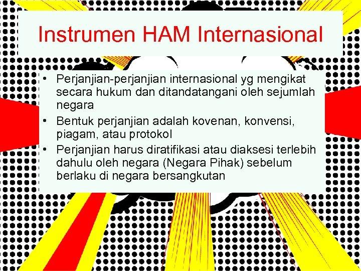 Instrumen HAM Internasional • Perjanjian-perjanjian internasional yg mengikat secara hukum dan ditandatangani oleh sejumlah