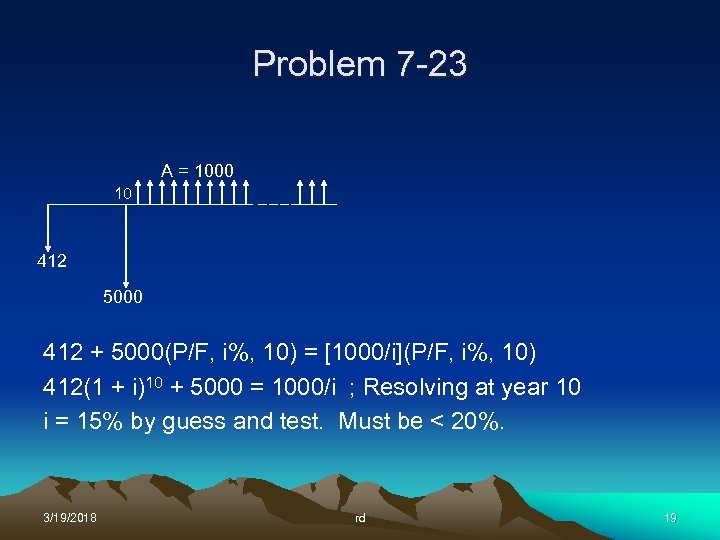 Problem 7 -23 A = 1000 10 412 5000 412 + 5000(P/F, i%, 10)