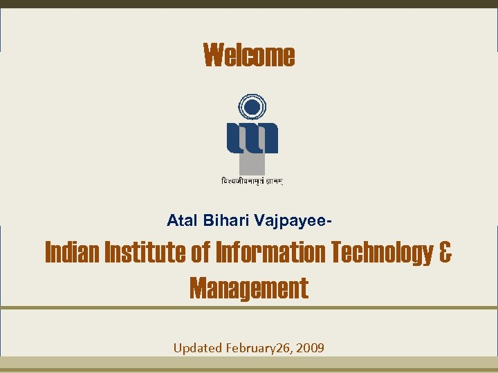 Welcome Atal Bihari Vajpayee- Indian Institute of Information Technology & Management Updated February 26,