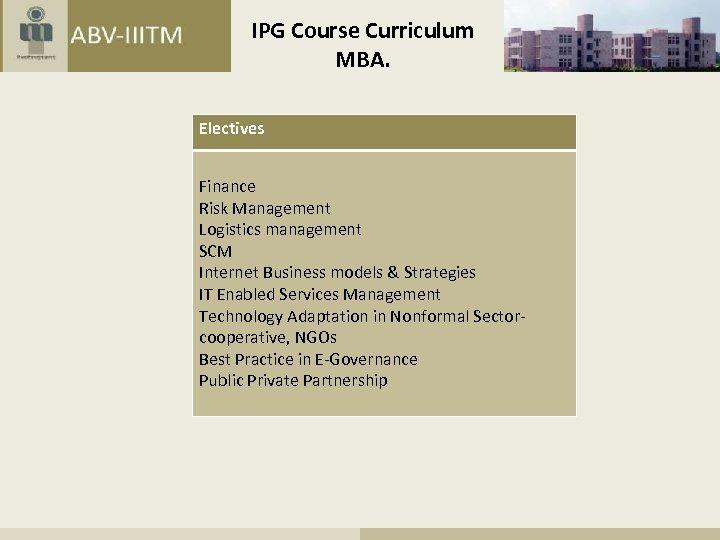 IPG Course Curriculum MBA. Electives Finance Risk Management Logistics management SCM Internet Business models
