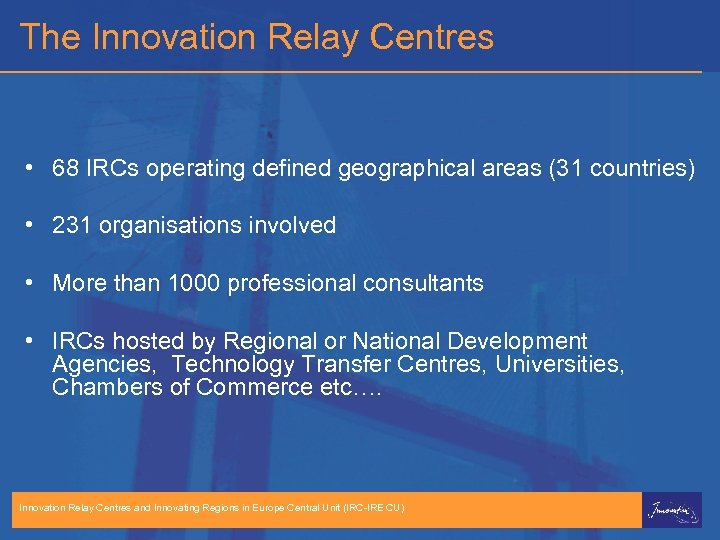 The Innovation Relay Centres • 68 IRCs operating defined geographical areas (31 countries) •