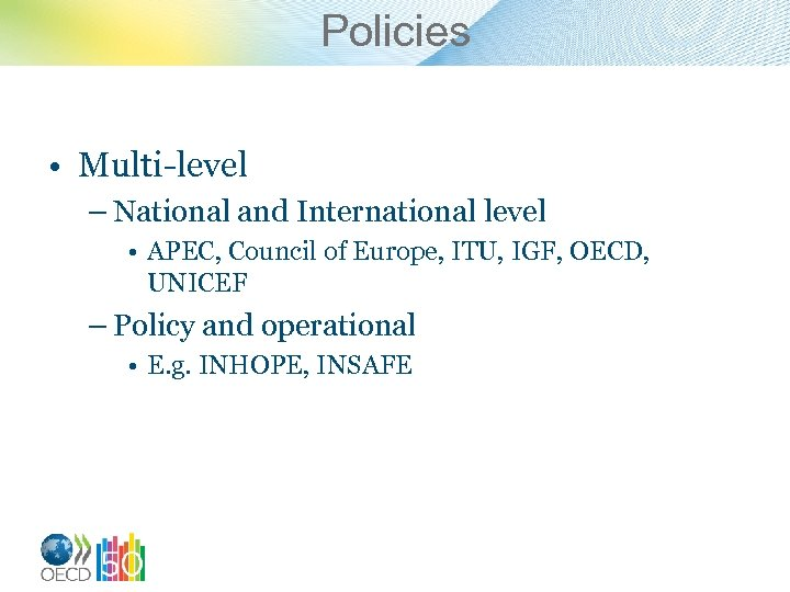 Policies • Multi-level – National and International level • APEC, Council of Europe, ITU,