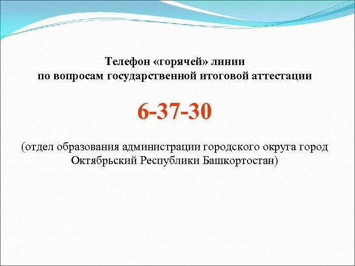Телефон «горячей» линии по вопросам государственной итоговой аттестации 6 -37 -30 (отдел образования администрации