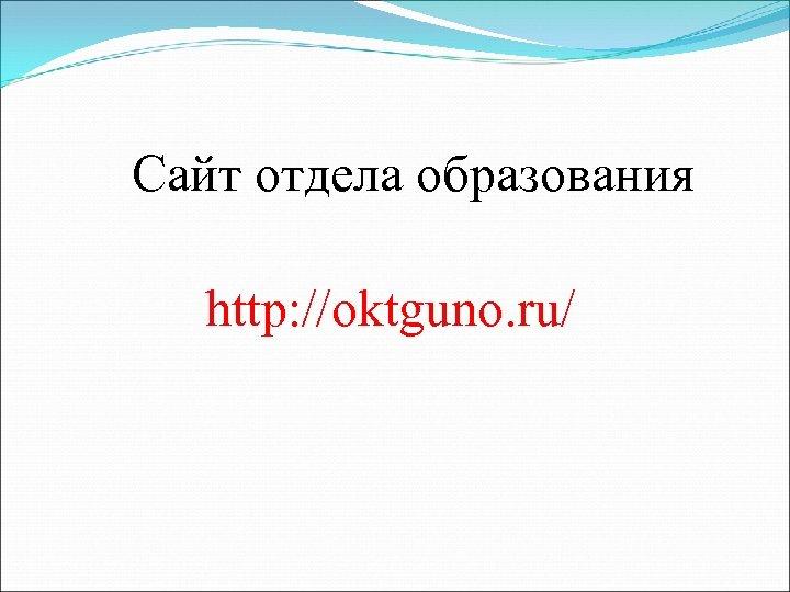 Сайт отдела образования http: //oktguno. ru/