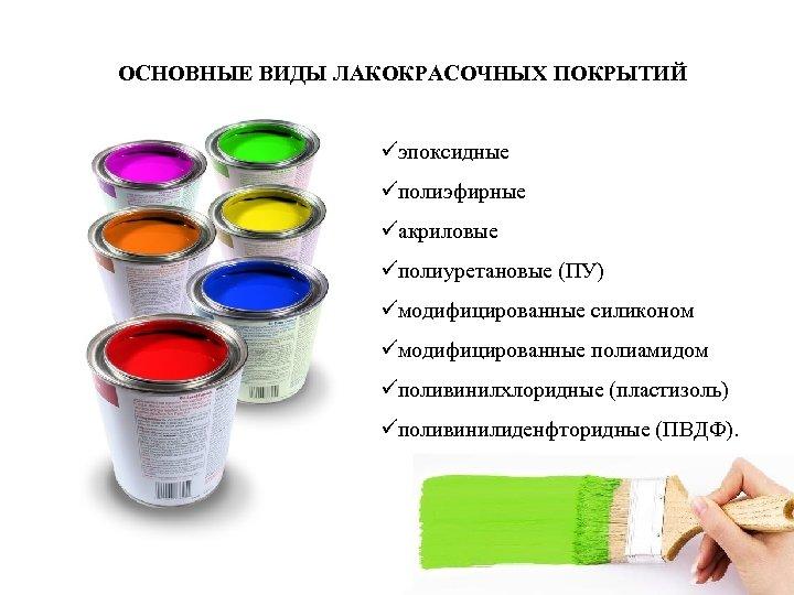 ОСНОВНЫЕ ВИДЫ ЛАКОКРАСОЧНЫХ ПОКРЫТИЙ üэпоксидные üполиэфирные üакриловые üполиуретановые (ПУ) üмодифицированные силиконом üмодифицированные полиамидом üполивинилхлоридные