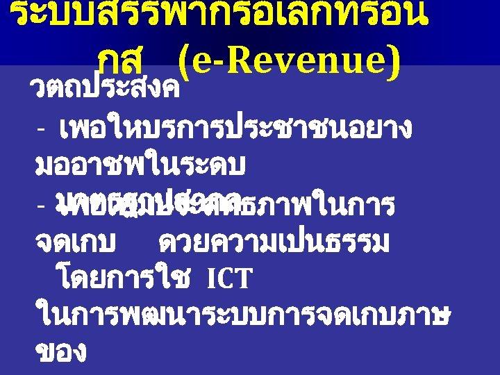 ระบบสรรพากรอเลกทรอน กส (e-Revenue) วตถประสงค - เพอใหบรการประชาชนอยาง มออาชพในระดบ - มาตรฐานสากล เพอเพมประสทธภาพในการ จดเกบ ดวยความเปนธรรม โดยการใช ICT