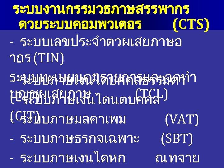 ระบบงานกรรมวธภาษสรรพากร ดวยระบบคอมพวเตอร (CTS) - ระบบเลขประจำตวผเสยภาษอ ากร (TIN) ระบบทะเบยนคมรายการและจดทำ - ระบบภาษเงนไดบคคลธรรมดา บญชผเสยภาษ (TCL) (PIT) -ระบบภาษเงนไดนตบคคล