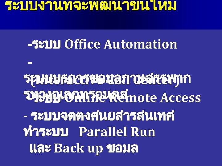 ระบบงานทจะพฒนาขนใหม -ระบบ Office Automation ระบบบรการขอมลภาษสรรพาก (Interactive Call Center) รทางอเลกทรอนกส -ระบบ Online Remote Access -
