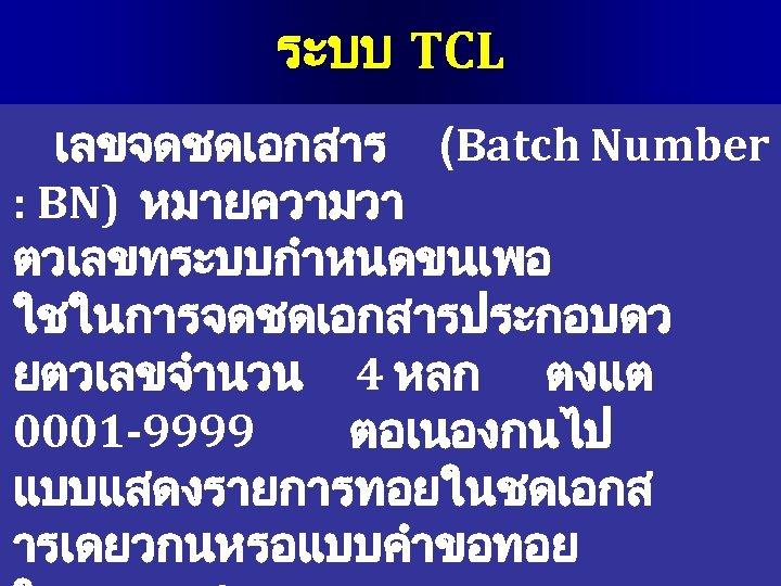 ระบบ TCL เลขจดชดเอกสาร (Batch Number : BN) หมายความวา ตวเลขทระบบกำหนดขนเพอ ใชในการจดชดเอกสารประกอบดว ยตวเลขจำนวน 4 หลก ตงแต