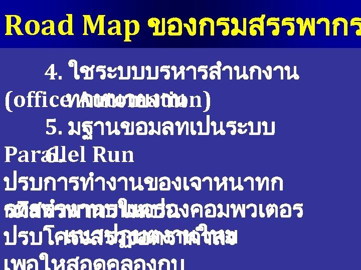 Road Map ของกรมสรรพากร 4. ใชระบบบรหารสำนกงาน (office Automation) ทกหนวยงาน 5. มฐานขอมลทเปนระบบ Parallel Run 6. ปรบการทำงานของเจาหนาทก.