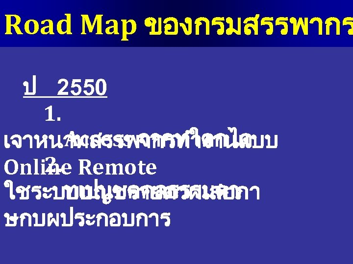 Road Map ของกรมสรรพากร ป 2550 1. Access จากทใดกได เจาหนาทสรรพากรทำงานแบบ 2. Online Remote ทเปนบคคลธรรมดา ใชระบบบญชรายตวผเสยภา