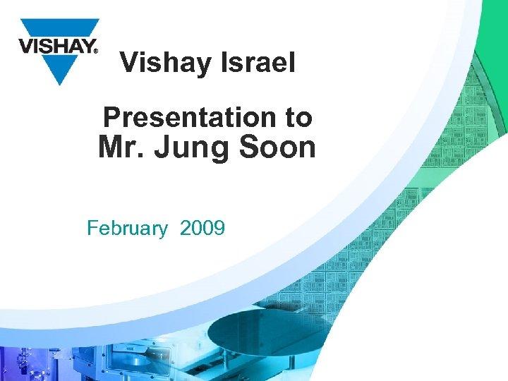 Vishay Israel Presentation to Mr. Jung Soon February 2009