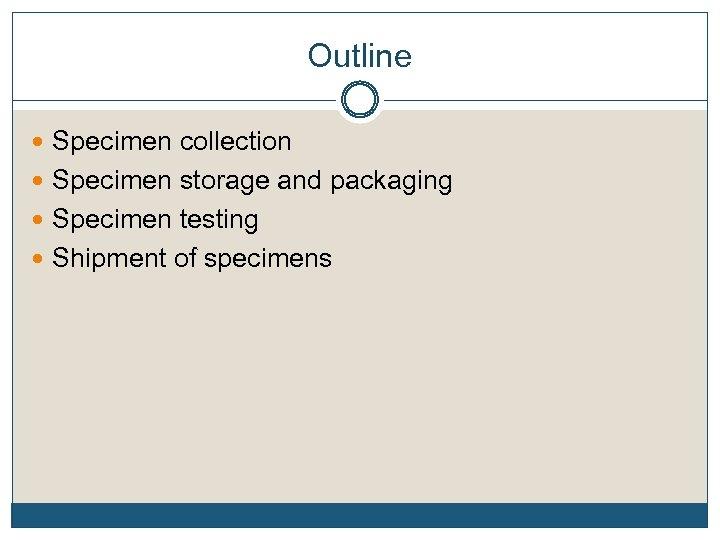 Outline Specimen collection Specimen storage and packaging Specimen testing Shipment of specimens