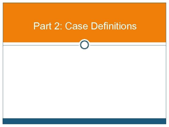 Part 2: Case Definitions
