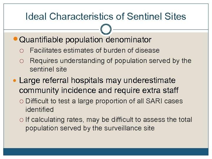 Ideal Characteristics of Sentinel Sites Quantifiable population denominator o Facilitates estimates of burden of