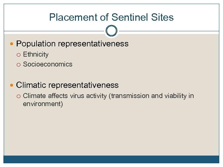 Placement of Sentinel Sites Population representativeness Ethnicity Socioeconomics Climatic representativeness Climate affects virus activity