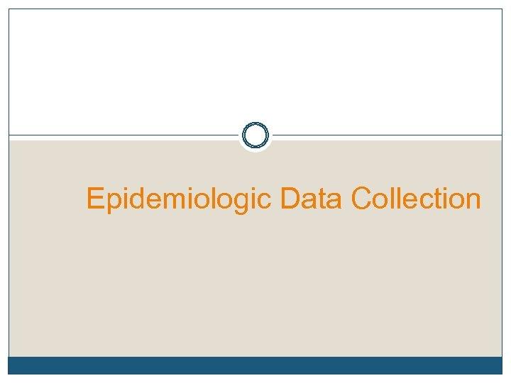 Epidemiologic Data Collection