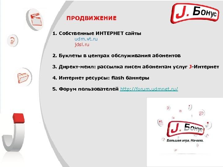 ПРОДВИЖЕНИЕ 1. Собственные ИНТЕРНЕТ сайты udm. vt. ru jdsl. ru 2. Буклеты в центрах