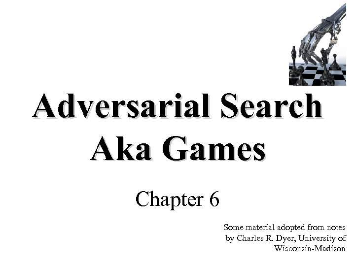 Adversarial Search Aka Games Chapter 6 Some material adopted from notes by Charles R.