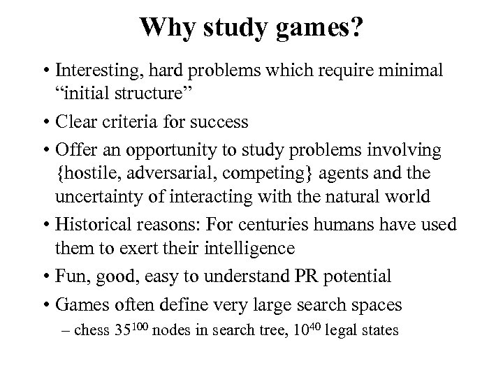 "Why study games? • Interesting, hard problems which require minimal ""initial structure"" • Clear"