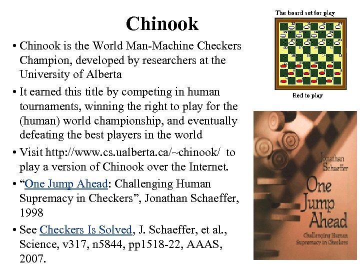 Chinook • Chinook is the World Man-Machine Checkers Champion, developed by researchers at the