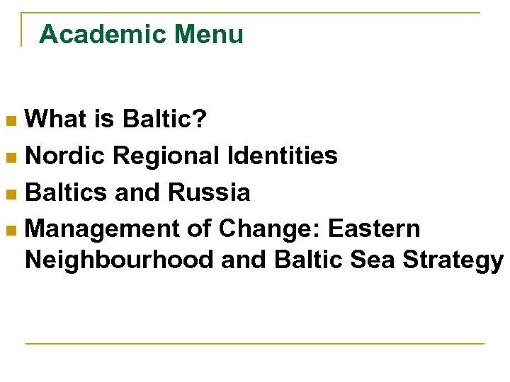 Academic Menu What is Baltic? n Nordic Regional Identities n Baltics and Russia n