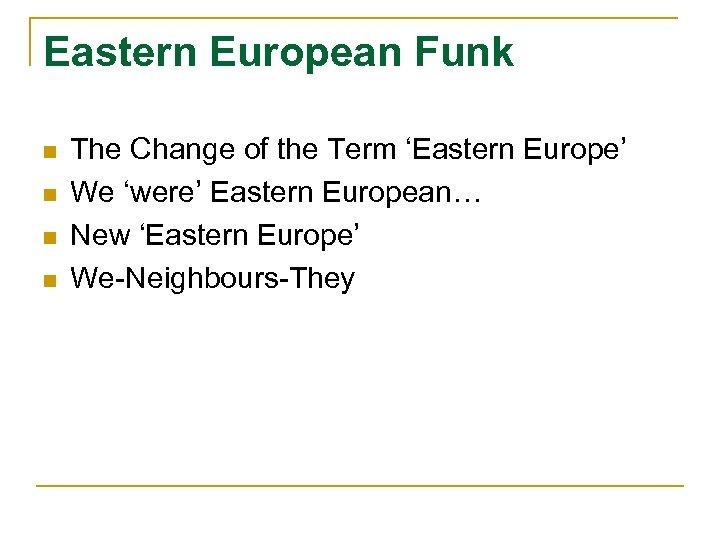 Eastern European Funk n n The Change of the Term 'Eastern Europe' We 'were'