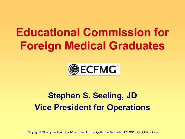 Educational Commission for Foreign Medical Graduates Stephen S. Seeling, JD Vice President for Operations