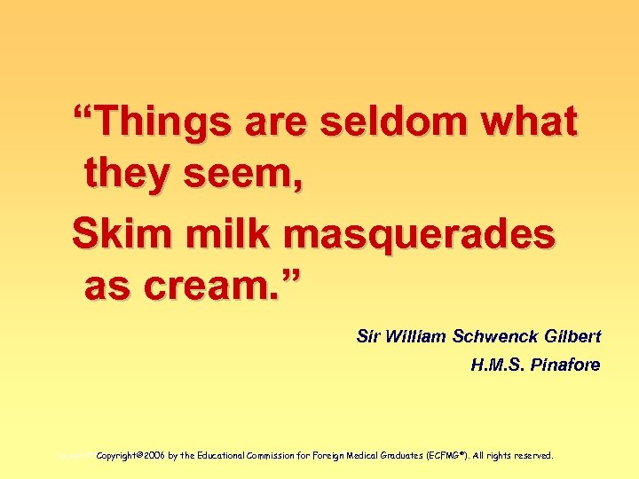 """Things are seldom what they seem, Skim milk masquerades as cream. "" Sir William"
