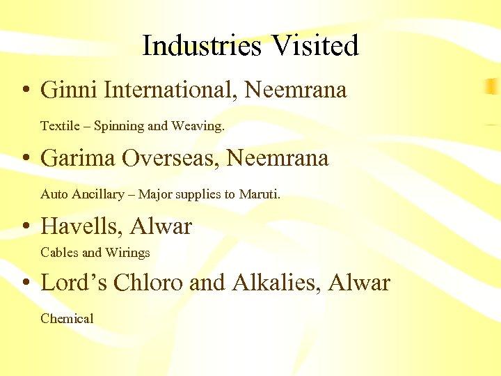 Industries Visited • Ginni International, Neemrana Textile – Spinning and Weaving. • Garima Overseas,