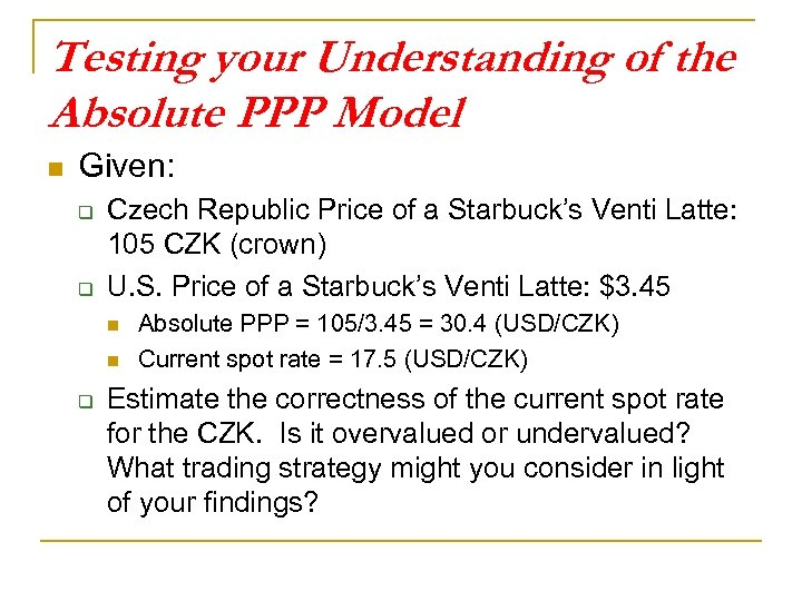 Testing your Understanding of the Absolute PPP Model n Given: q q Czech Republic