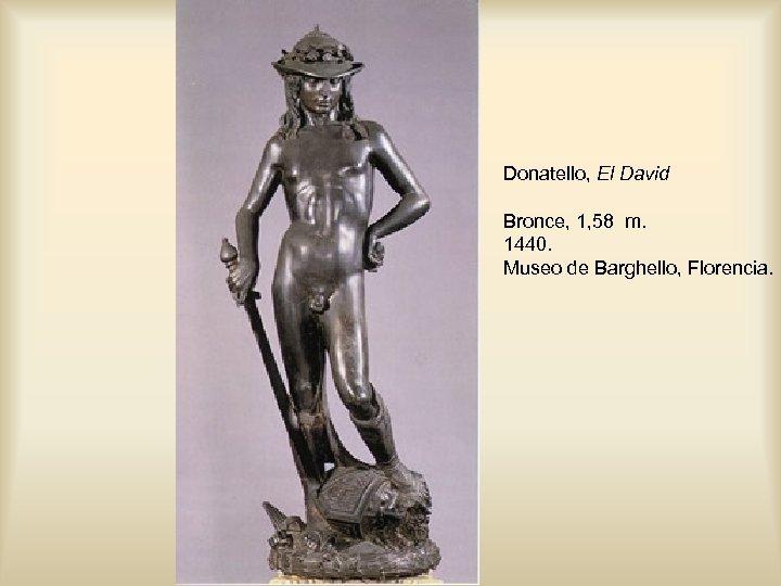 Donatello, El David Bronce, 1, 58 m. 1440. Museo de Barghello, Florencia.